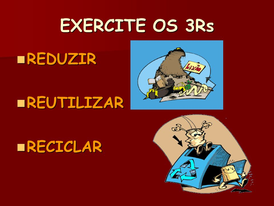 EXERCITE OS 3Rs REDUZIR REUTILIZAR RECICLAR