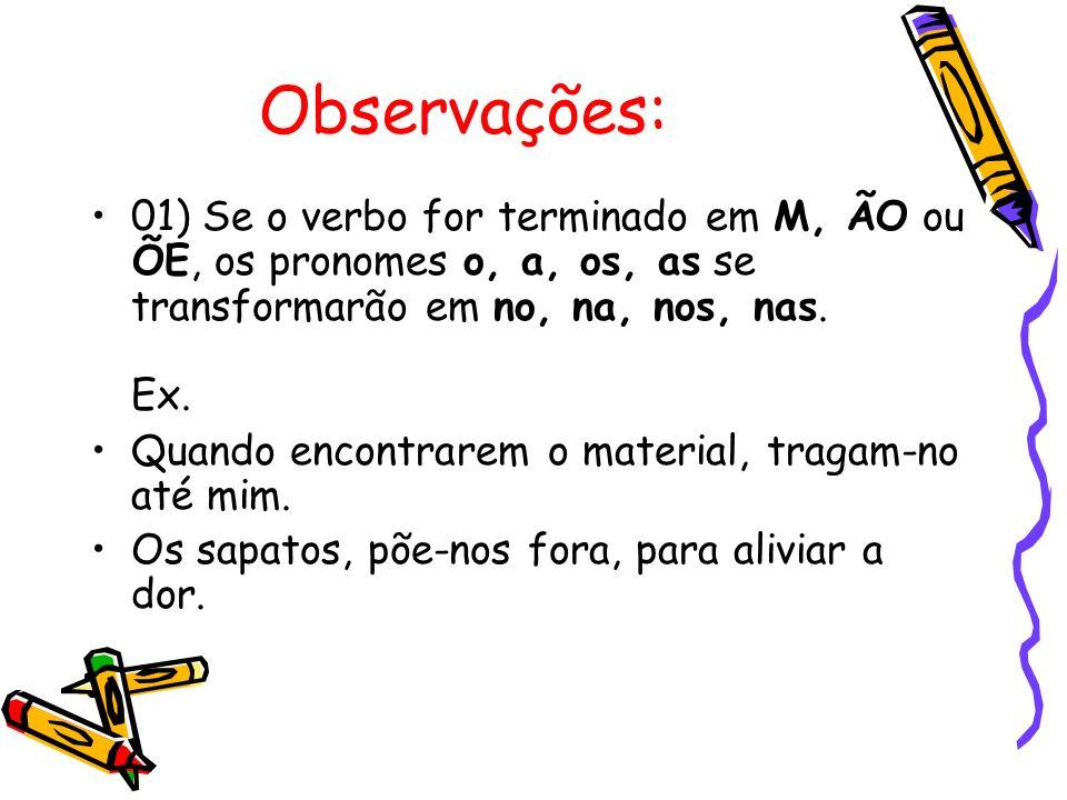 Observações: 01) Se o verbo for terminado em M, ÃO ou ÕE, os pronomes o, a, os, as se transformarão em no, na, nos, nas. Ex.