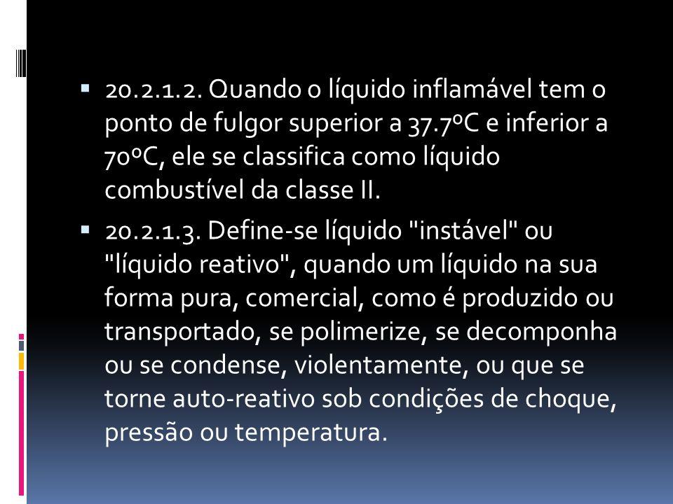 20.2.1.2. Quando o líquido inflamável tem o ponto de fulgor superior a 37.7ºC e inferior a 70ºC, ele se classifica como líquido combustível da classe II.