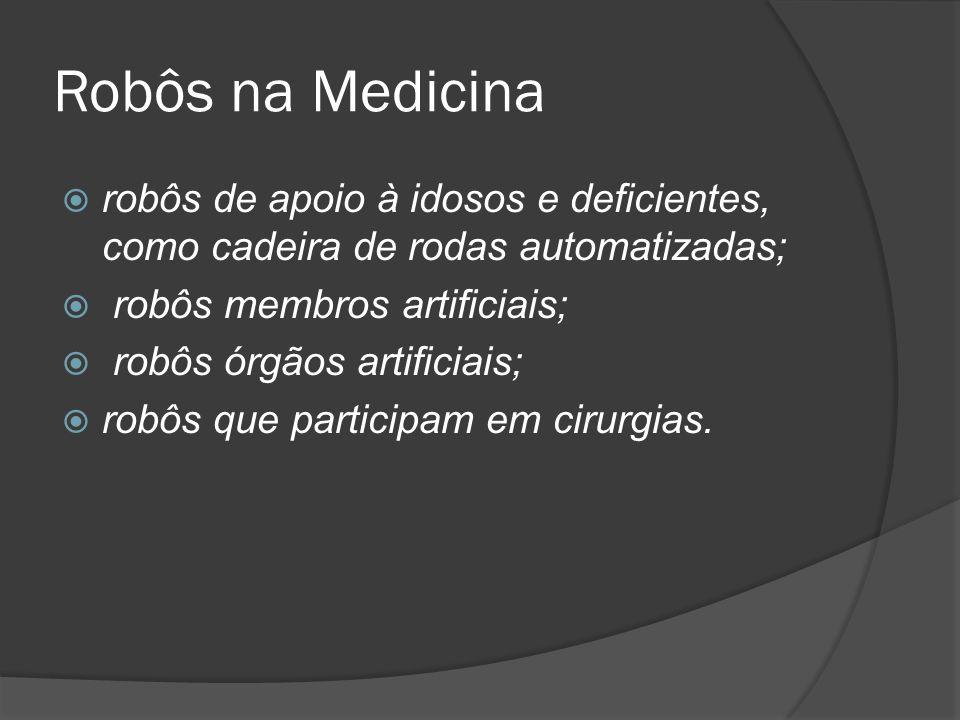 Robôs na Medicina robôs de apoio à idosos e deficientes, como cadeira de rodas automatizadas; robôs membros artificiais;