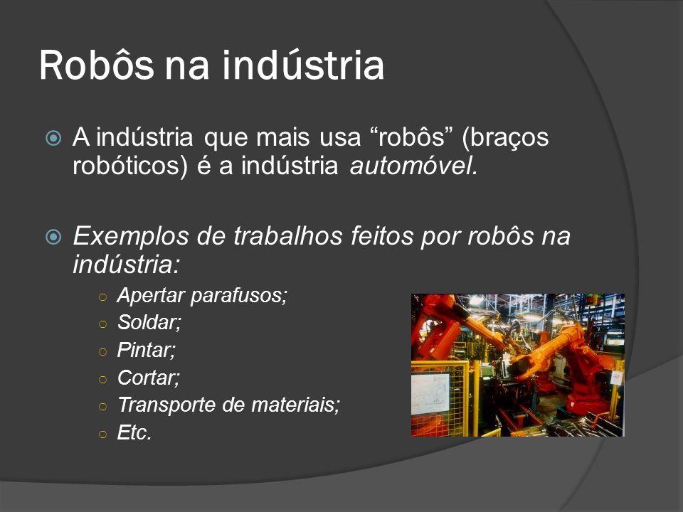 Robôs na indústria A indústria que mais usa robôs (braços robóticos) é a indústria automóvel. Exemplos de trabalhos feitos por robôs na indústria: