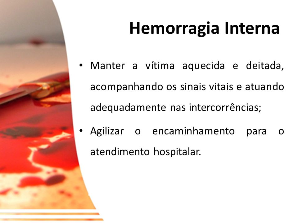 Hemorragia Interna Manter a vítima aquecida e deitada, acompanhando os sinais vitais e atuando adequadamente nas intercorrências;