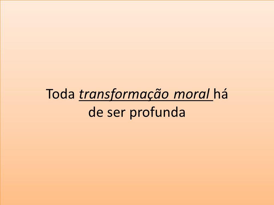 Toda transformação moral há de ser profunda