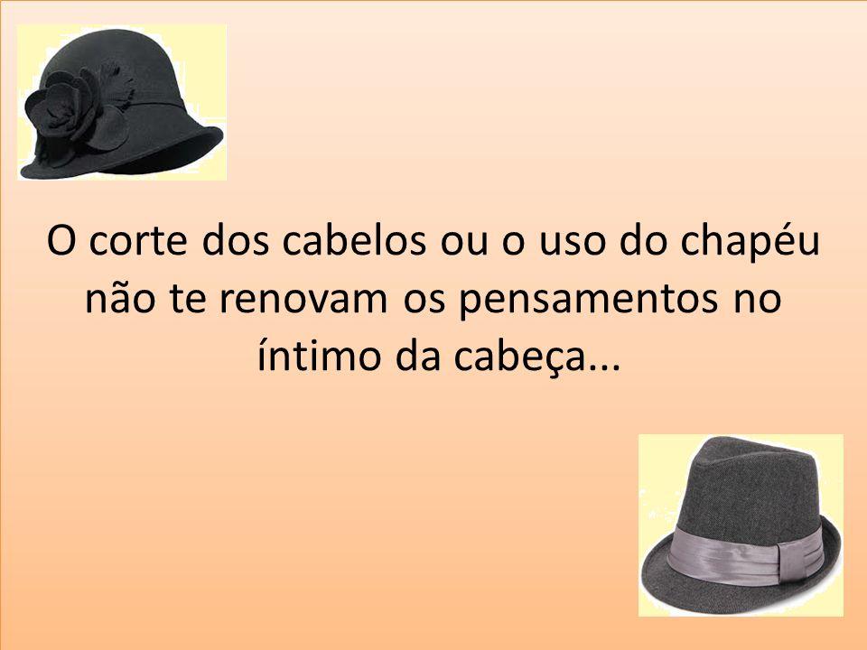 O corte dos cabelos ou o uso do chapéu não te renovam os pensamentos no íntimo da cabeça...