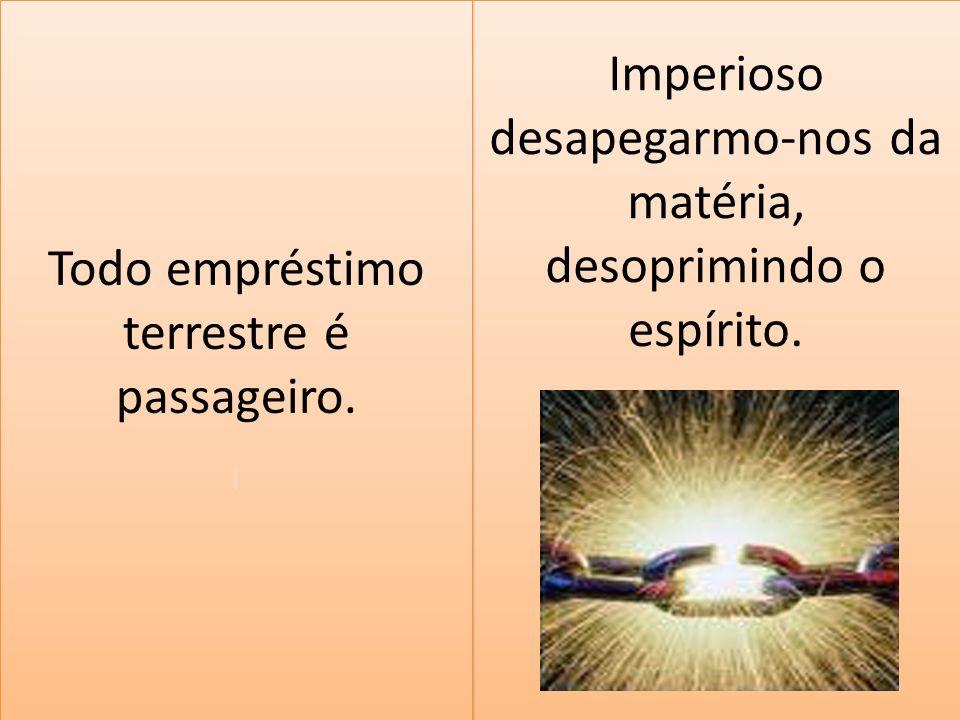Imperioso desapegarmo-nos da matéria, desoprimindo o espírito.