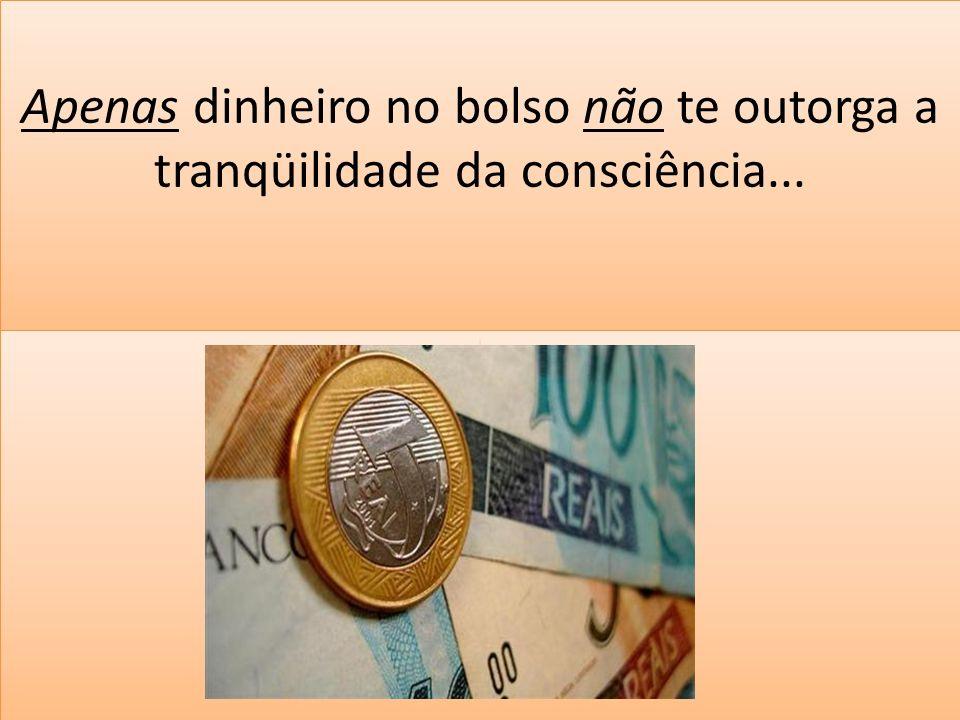 Apenas dinheiro no bolso não te outorga a tranqüilidade da consciência...