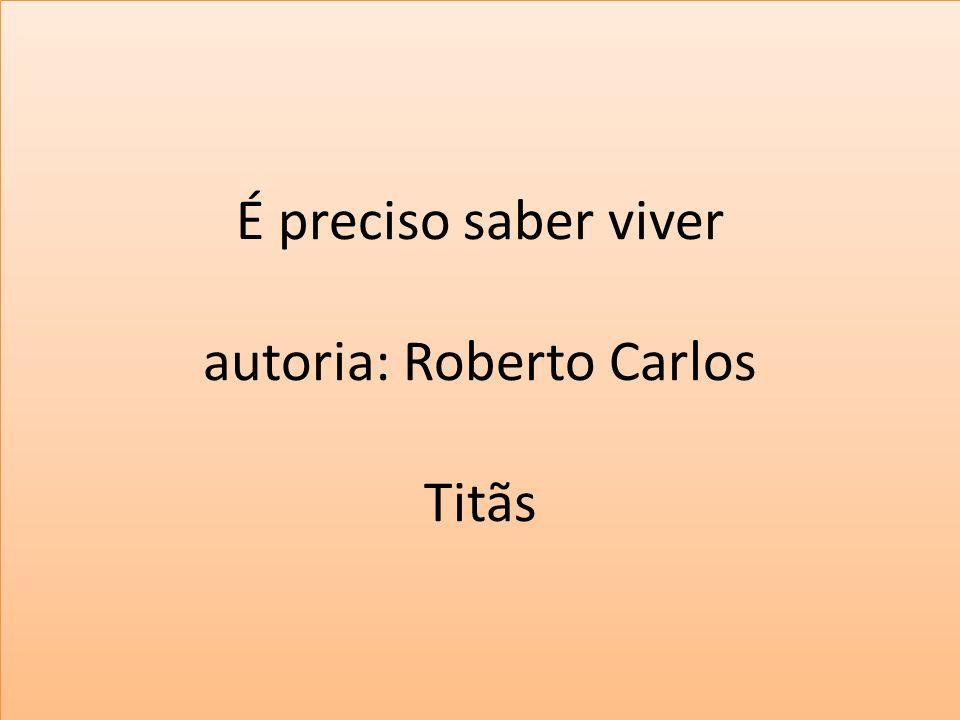 É preciso saber viver autoria: Roberto Carlos Titãs