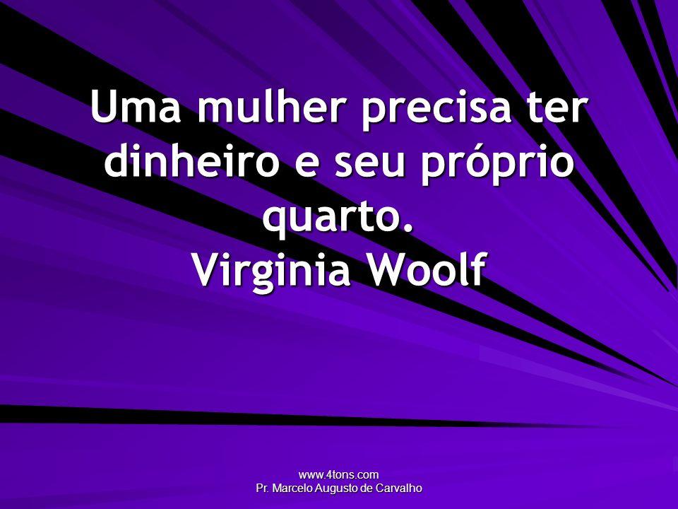 Uma mulher precisa ter dinheiro e seu próprio quarto. Virginia Woolf