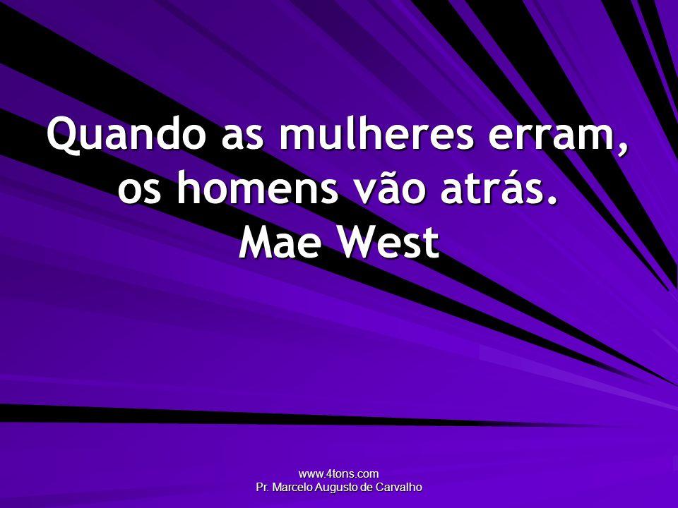Quando as mulheres erram, os homens vão atrás. Mae West