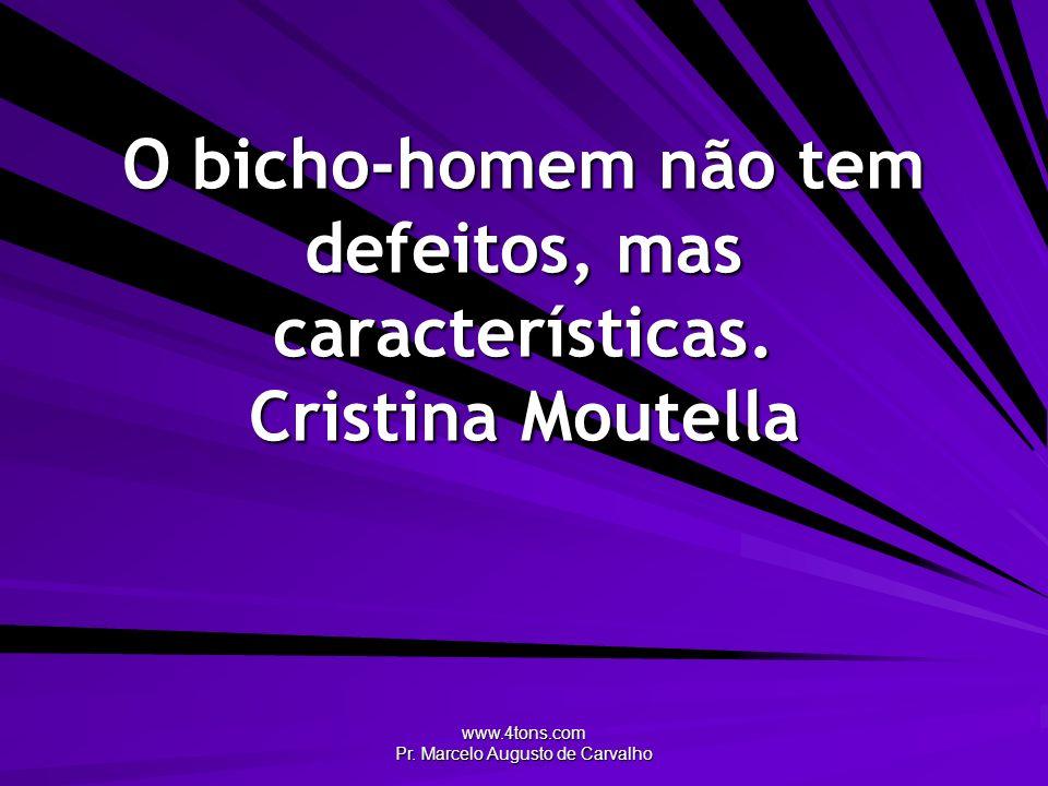 O bicho-homem não tem defeitos, mas características. Cristina Moutella