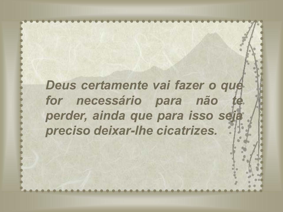 Deus certamente vai fazer o que for necessário para não te perder, ainda que para isso seja preciso deixar-lhe cicatrizes.
