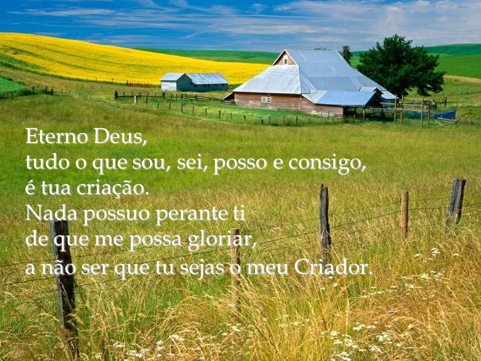 Eterno Deus, tudo o que sou, sei, posso e consigo, é tua criação. Nada possuo perante ti. de que me possa gloriar,
