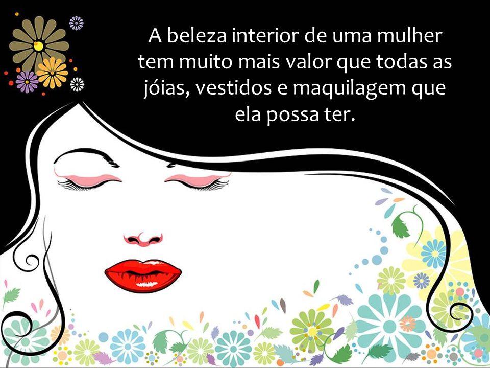 A beleza interior de uma mulher tem muito mais valor que todas as jóias, vestidos e maquilagem que ela possa ter.
