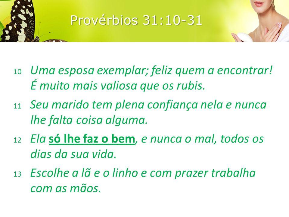Provérbios 31:10-31 10 Uma esposa exemplar; feliz quem a encontrar! É muito mais valiosa que os rubis.