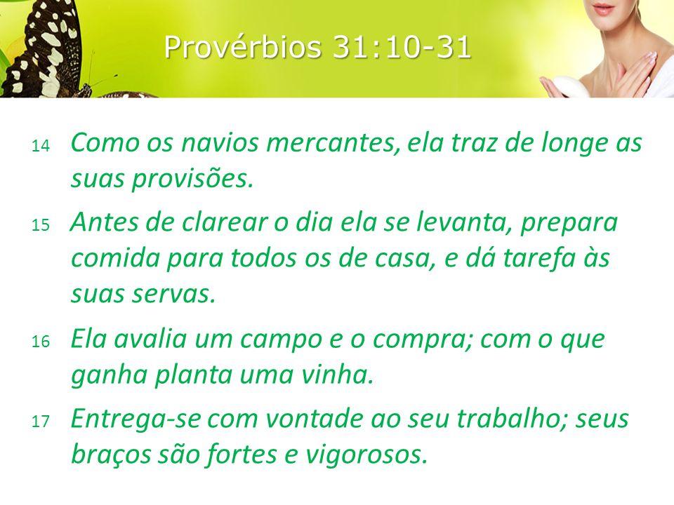 Provérbios 31:10-31 14 Como os navios mercantes, ela traz de longe as suas provisões.