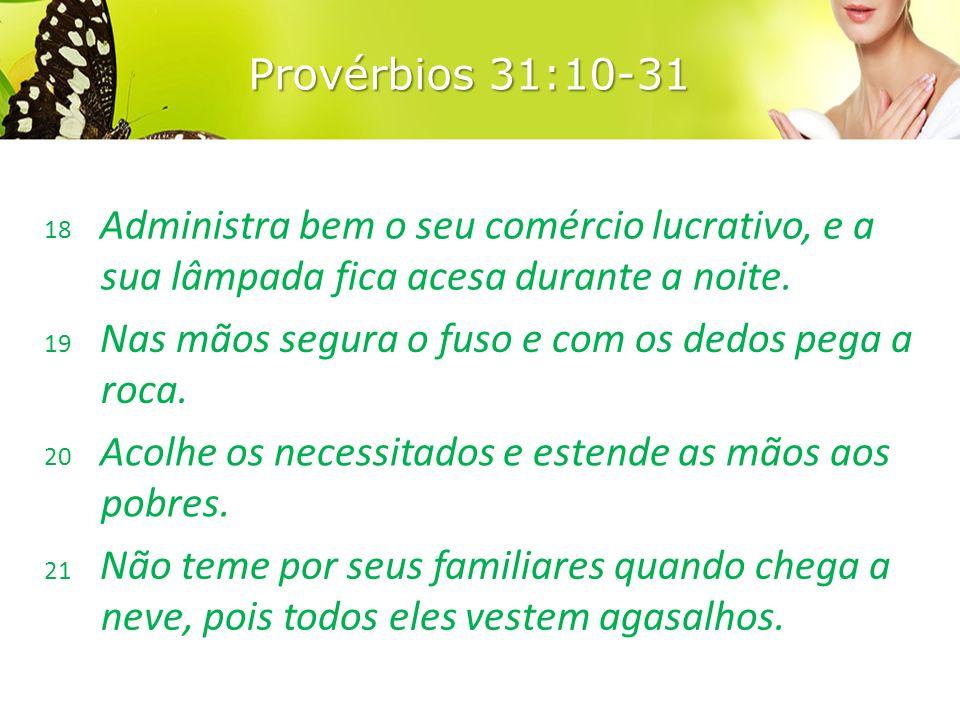 Provérbios 31:10-31 18 Administra bem o seu comércio lucrativo, e a sua lâmpada fica acesa durante a noite.