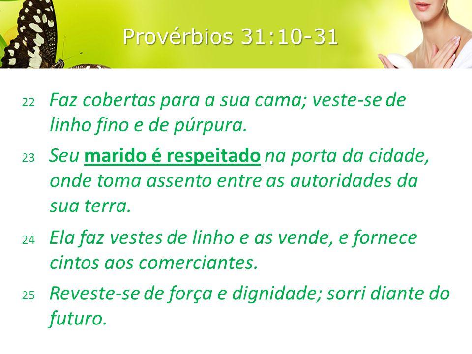Provérbios 31:10-31 22 Faz cobertas para a sua cama; veste-se de linho fino e de púrpura.