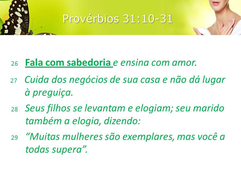 Provérbios 31:10-31 26 Fala com sabedoria e ensina com amor.