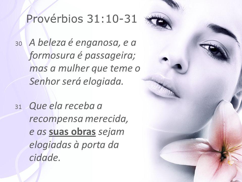 Provérbios 31:10-31 30 A beleza é enganosa, e a formosura é passageira; mas a mulher que teme o Senhor será elogiada.