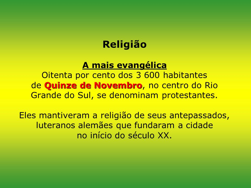 Religião A mais evangélica Oitenta por cento dos 3 600 habitantes de Quinze de Novembro, no centro do Rio Grande do Sul, se denominam protestantes.