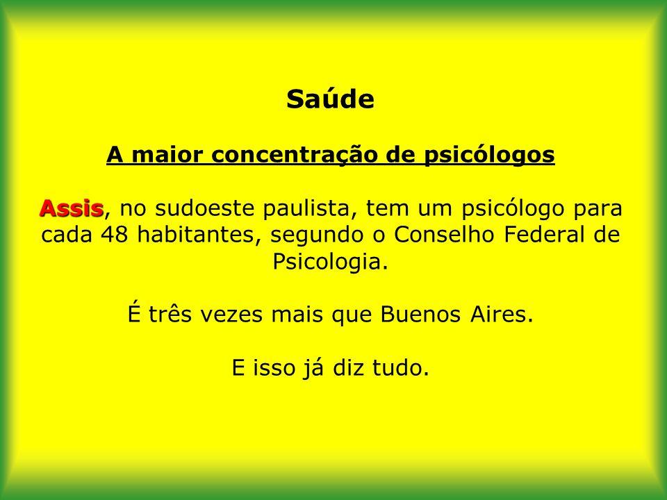 Saúde A maior concentração de psicólogos Assis, no sudoeste paulista, tem um psicólogo para cada 48 habitantes, segundo o Conselho Federal de Psicologia.