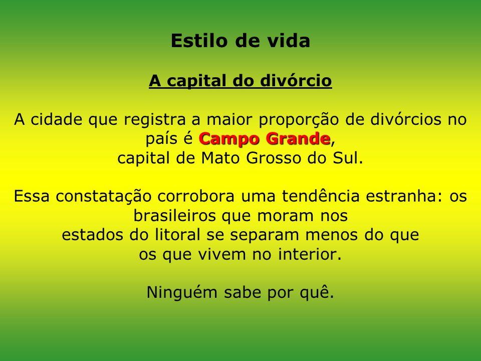 Estilo de vida A capital do divórcio A cidade que registra a maior proporção de divórcios no país é Campo Grande, capital de Mato Grosso do Sul.