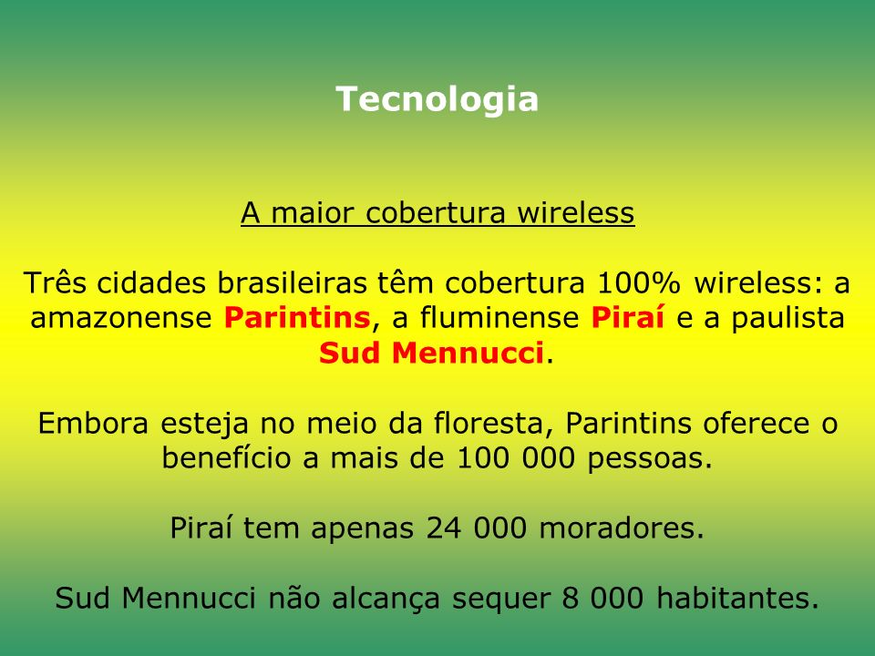 Tecnologia A maior cobertura wireless Três cidades brasileiras têm cobertura 100% wireless: a amazonense Parintins, a fluminense Piraí e a paulista Sud Mennucci.