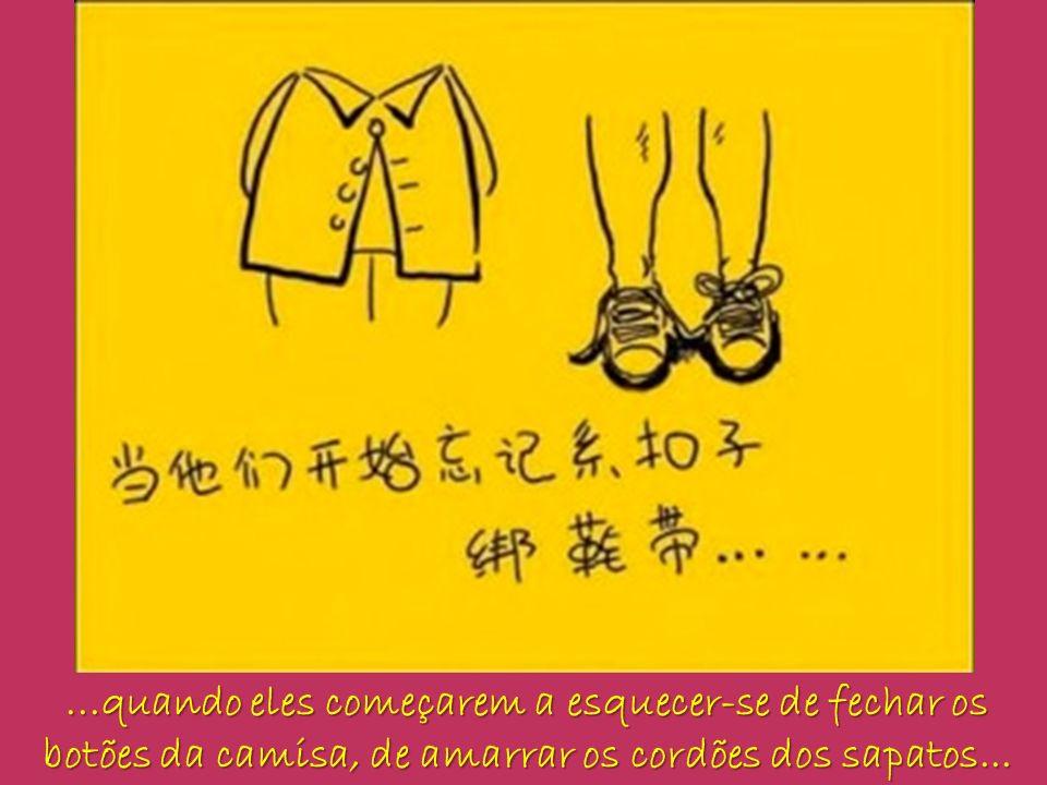 ...quando eles começarem a esquecer-se de fechar os botões da camisa, de amarrar os cordões dos sapatos...