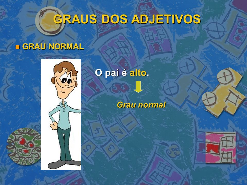 GRAUS DOS ADJETIVOS GRAU NORMAL O pai é alto. Grau normal