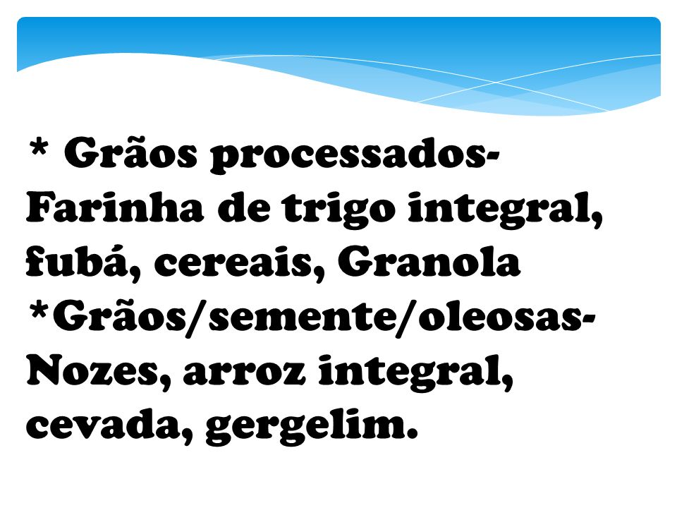* Grãos processados- Farinha de trigo integral, fubá, cereais, Granola