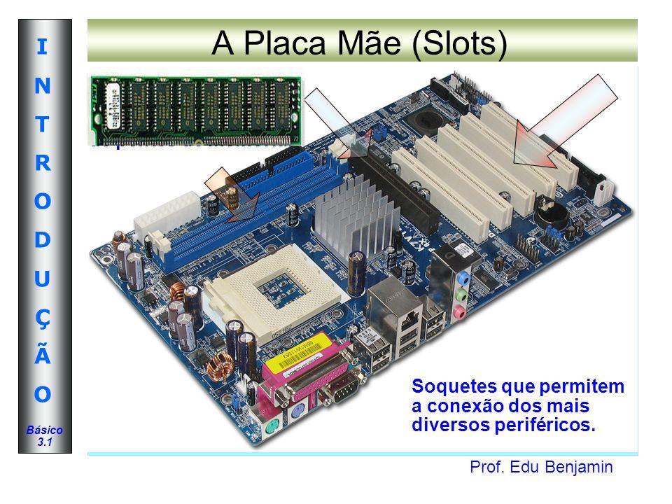 A Placa Mãe (Slots) Possibilitam o aumento da memória através da instalação de pentes de memória.