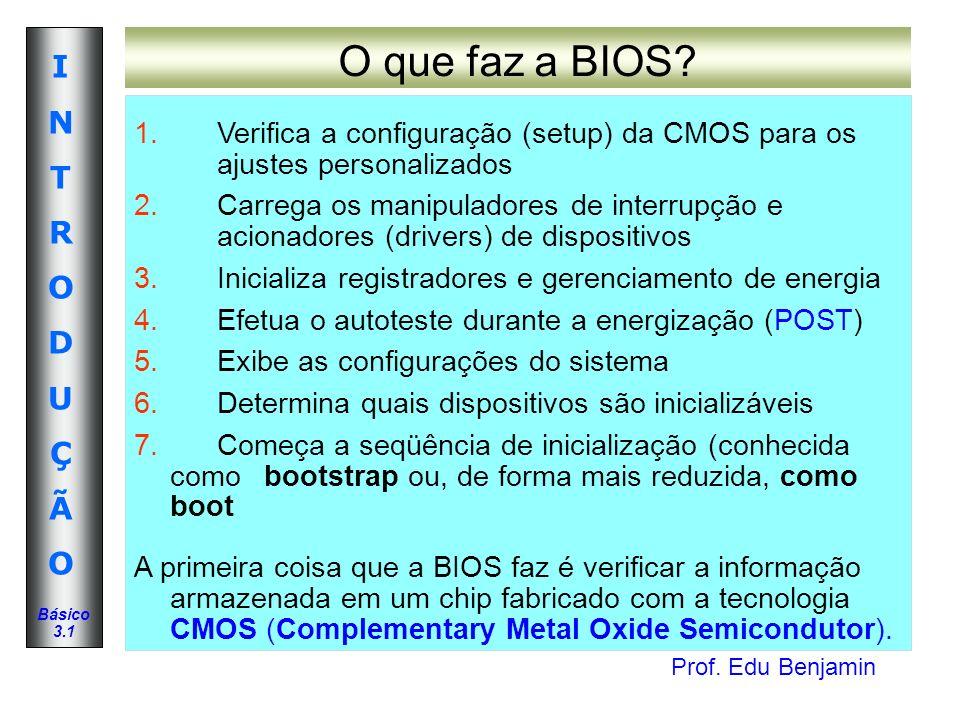 O que faz a BIOS Verifica a configuração (setup) da CMOS para os ajustes personalizados.