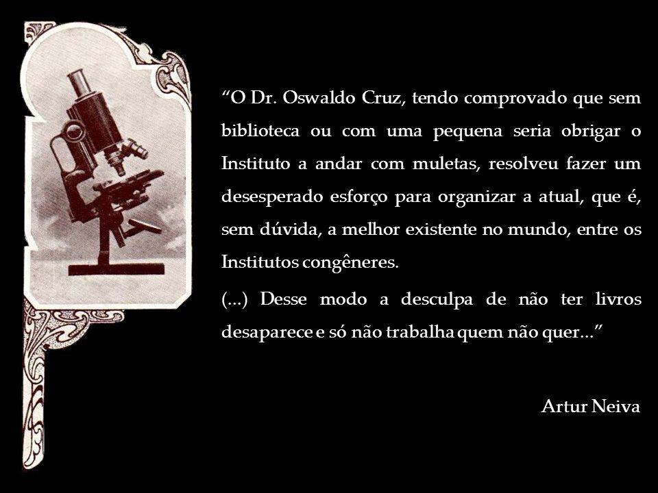 O Dr. Oswaldo Cruz, tendo comprovado que sem biblioteca ou com uma pequena seria obrigar o Instituto a andar com muletas, resolveu fazer um desesperado esforço para organizar a atual, que é, sem dúvida, a melhor existente no mundo, entre os Institutos congêneres.
