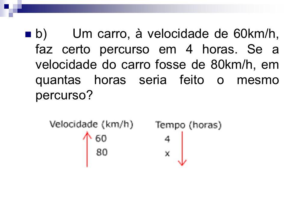 b) Um carro, à velocidade de 60km/h, faz certo percurso em 4 horas
