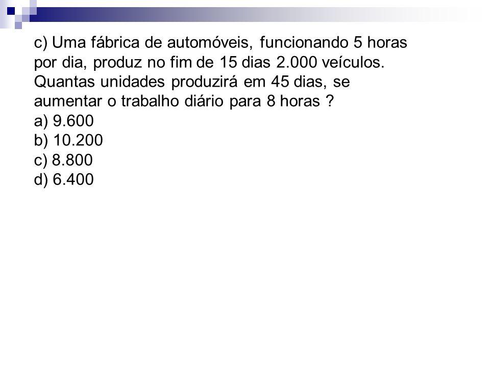 c) Uma fábrica de automóveis, funcionando 5 horas por dia, produz no fim de 15 dias 2.000 veículos. Quantas unidades produzirá em 45 dias, se aumentar o trabalho diário para 8 horas