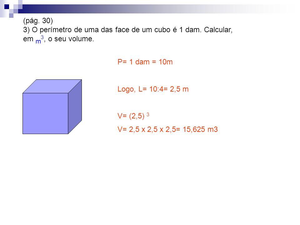 (pág. 30) 3) O perímetro de uma das face de um cubo é 1 dam. Calcular, em m3, o seu volume. P= 1 dam = 10m.