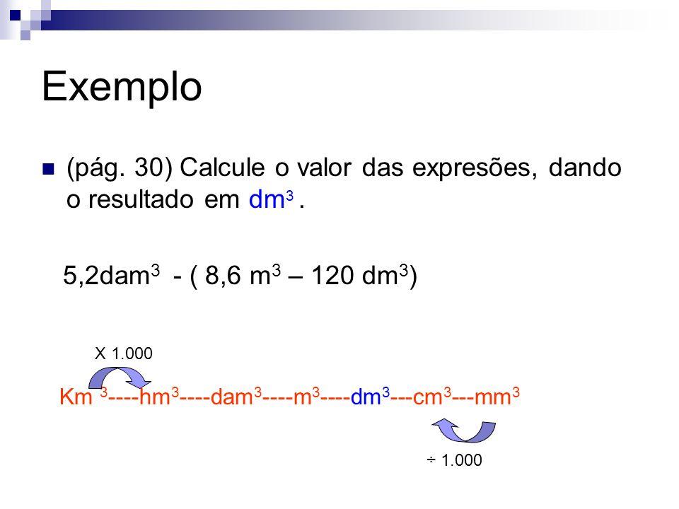 Exemplo (pág. 30) Calcule o valor das expresões, dando o resultado em dm3 . 5,2dam3 - ( 8,6 m3 – 120 dm3)