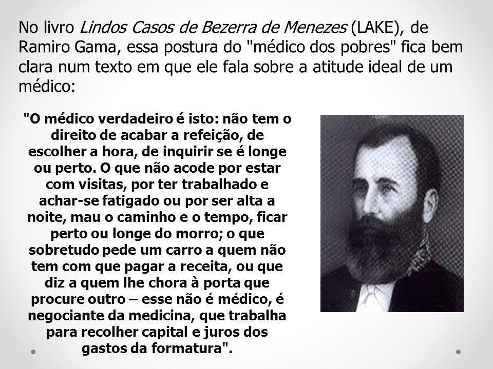 No livro Lindos Casos de Bezerra de Menezes (LAKE), de Ramiro Gama, essa postura do médico dos pobres fica bem clara num texto em que ele fala sobre a atitude ideal de um médico: