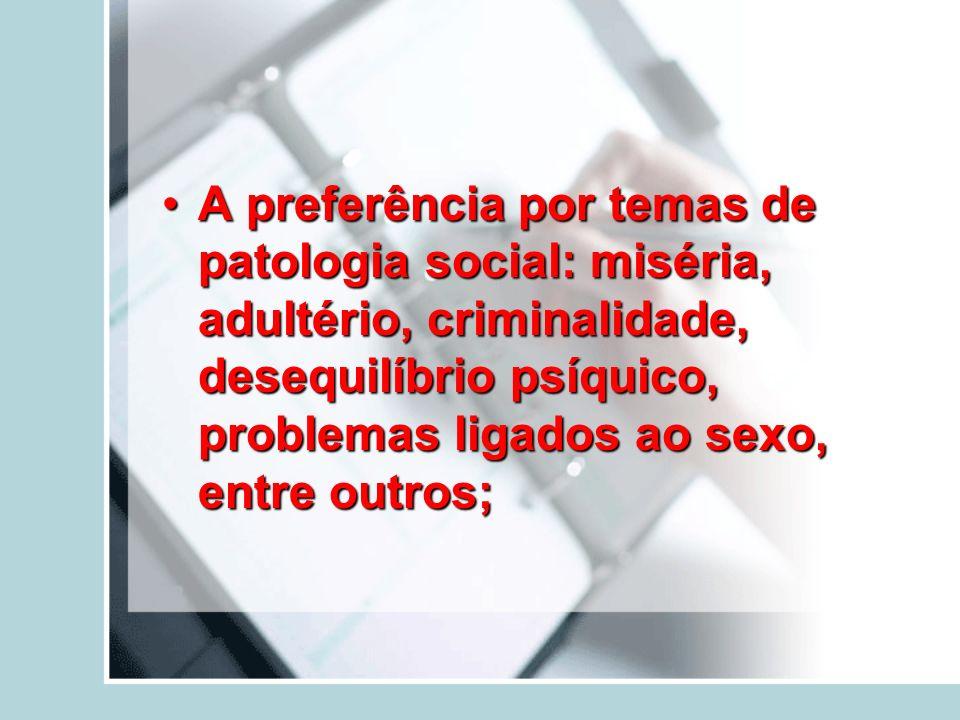 A preferência por temas de patologia social: miséria, adultério, criminalidade, desequilíbrio psíquico, problemas ligados ao sexo, entre outros;