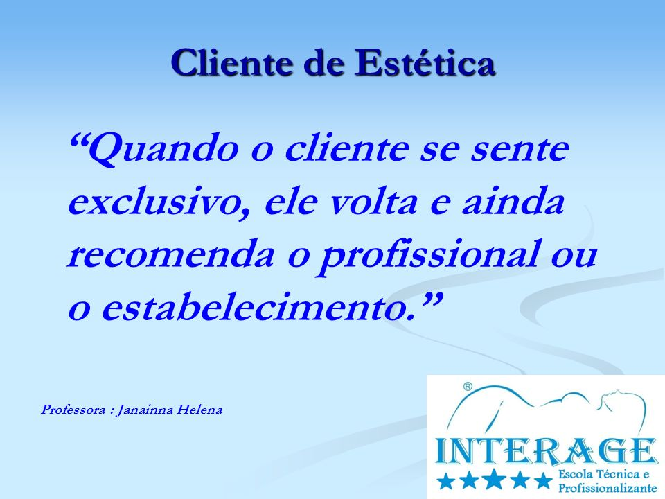 Cliente de Estética Quando o cliente se sente exclusivo, ele volta e ainda recomenda o profissional ou o estabelecimento.