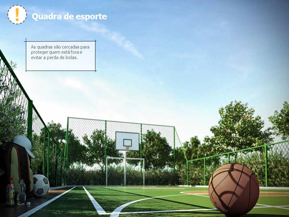 Quadra de esporte As quadras são cercadas para proteger quem está fora e evitar a perda de bolas.
