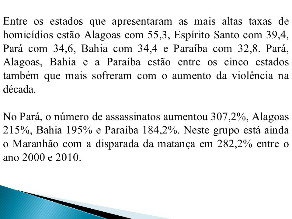 Entre os estados que apresentaram as mais altas taxas de homicídios estão Alagoas com 55,3, Espírito Santo com 39,4, Pará com 34,6, Bahia com 34,4 e Paraíba com 32,8. Pará, Alagoas, Bahia e a Paraíba estão entre os cinco estados também que mais sofreram com o aumento da violência na década.