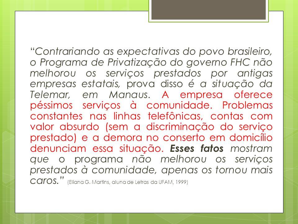 Contrariando as expectativas do povo brasileiro, o Programa de Privatização do governo FHC não melhorou os serviços prestados por antigas empresas estatais, prova disso é a situação da Telemar, em Manaus.