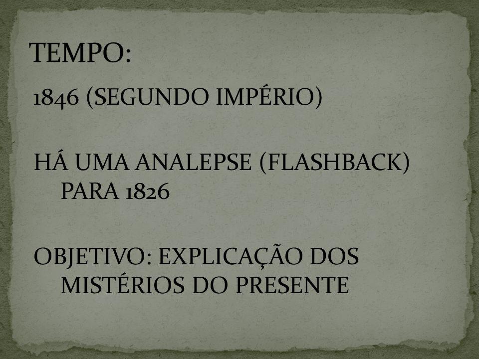 TEMPO: 1846 (SEGUNDO IMPÉRIO) HÁ UMA ANALEPSE (FLASHBACK) PARA 1826 OBJETIVO: EXPLICAÇÃO DOS MISTÉRIOS DO PRESENTE