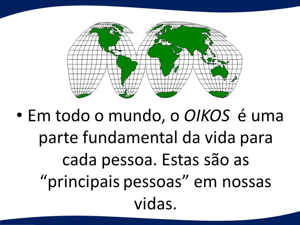 Em todo o mundo, o OIKOS é uma parte fundamental da vida para cada pessoa.