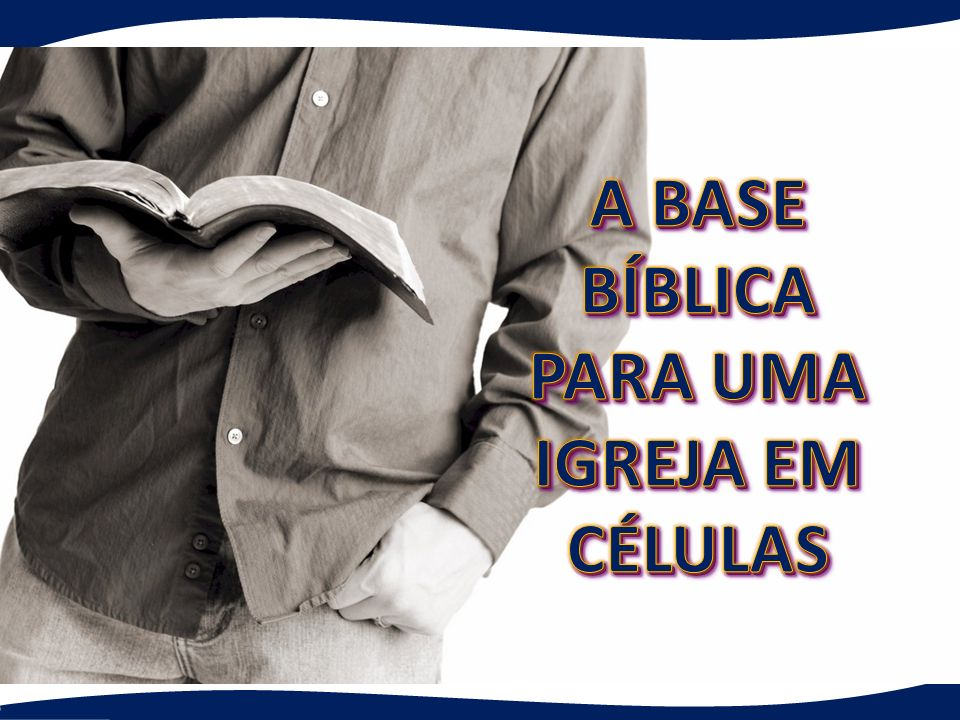 A BASE BÍBLICA PARA UMA IGREJA EM CÉLULAS