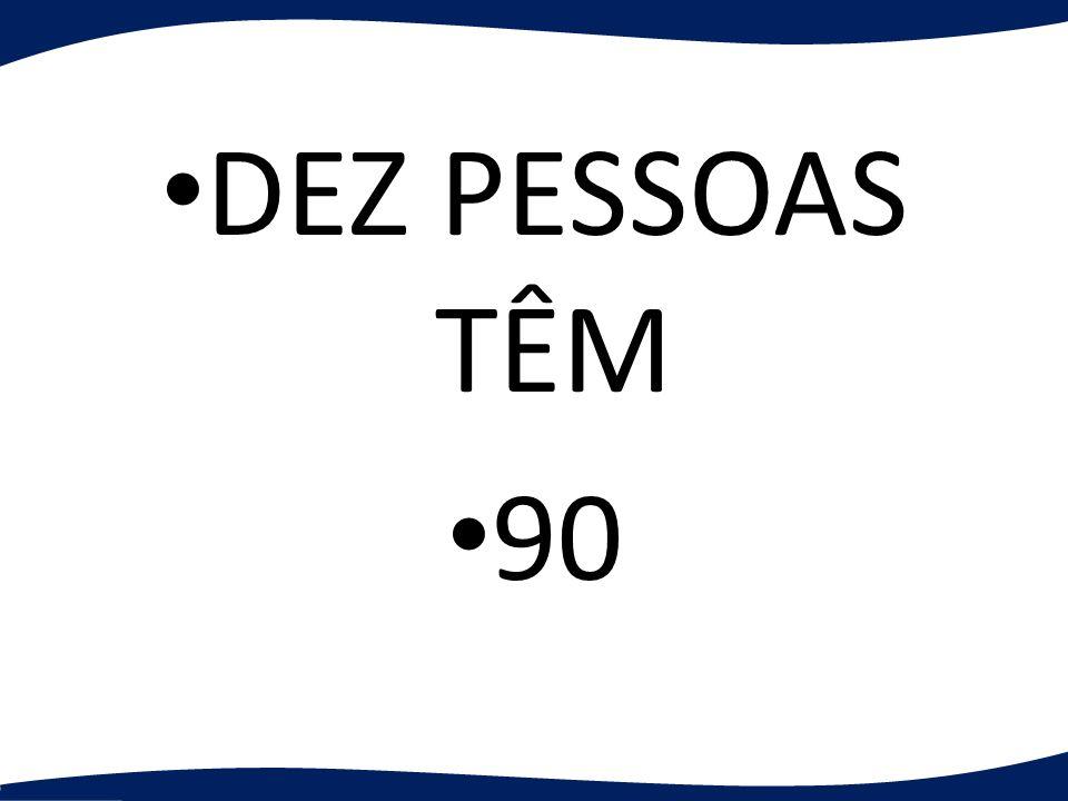 DEZ PESSOAS TÊM 90