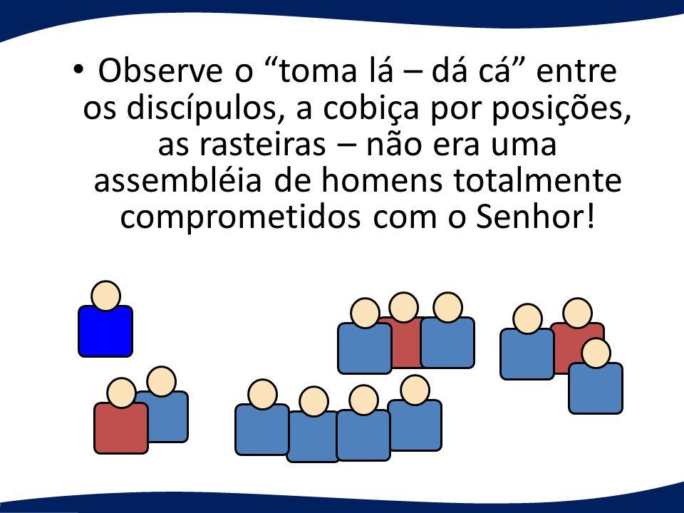 Observe o toma lá – dá cá entre os discípulos, a cobiça por posições, as rasteiras – não era uma assembléia de homens totalmente comprometidos com o Senhor!