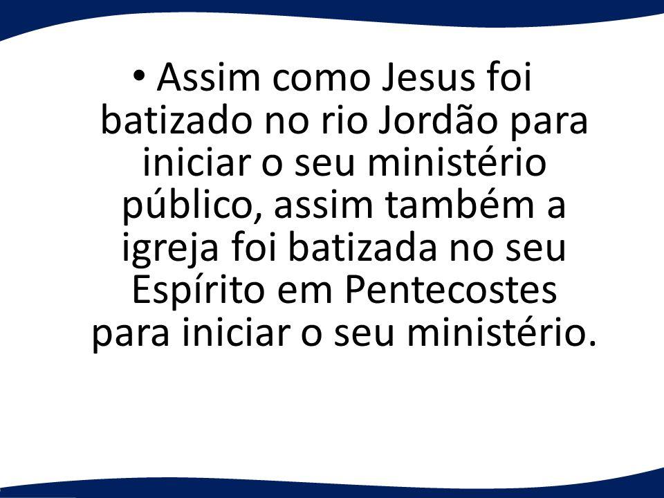 Assim como Jesus foi batizado no rio Jordão para iniciar o seu ministério público, assim também a igreja foi batizada no seu Espírito em Pentecostes para iniciar o seu ministério.