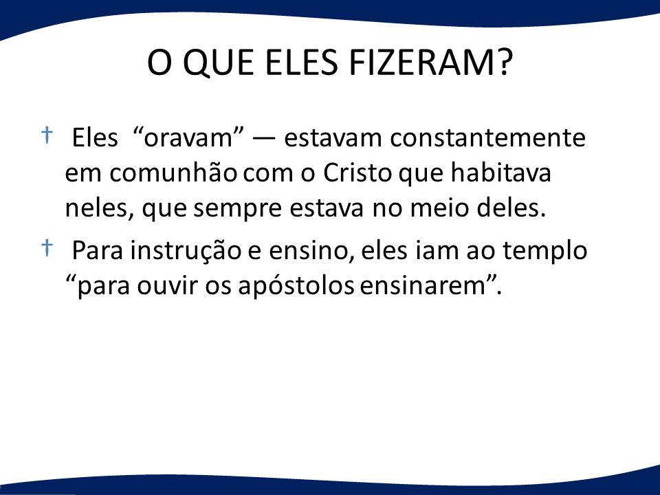 O QUE ELES FIZERAM Eles oravam — estavam constantemente em comunhão com o Cristo que habitava neles, que sempre estava no meio deles.